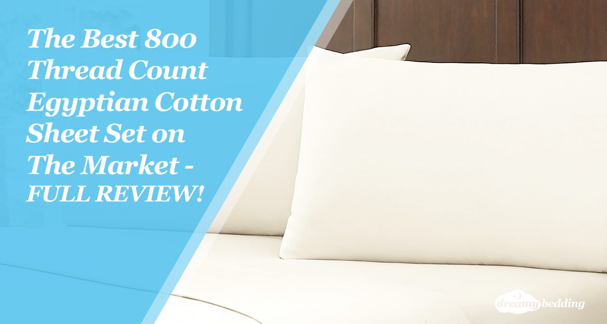 The Best 800 Thread Count Egyptian Cotton Sheet Set On Market Full Review